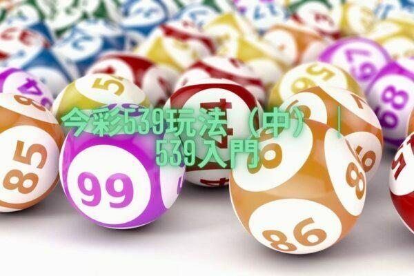 【今彩539玩法】大師超佛心免費教學!(中)