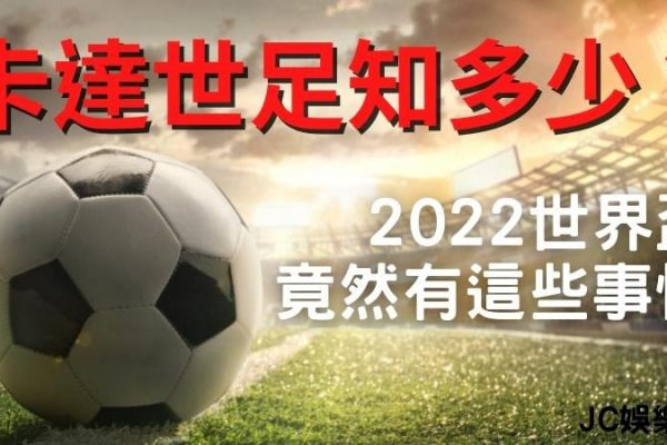 【FIFA World Cup Qatar 2022】卡達世足知多少?2022世界盃竟然有這些事情…?