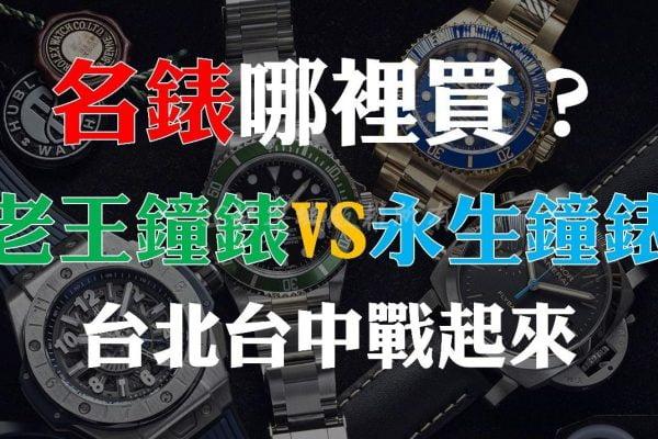 南北大PK!【老王鐘錶和永生鐘錶比較】原來想買勞力士就要來這間!